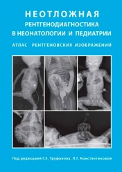 Неотложная рентгенодиагностика в неонатологии и педиатрии. Атлас рентгеновских изображений